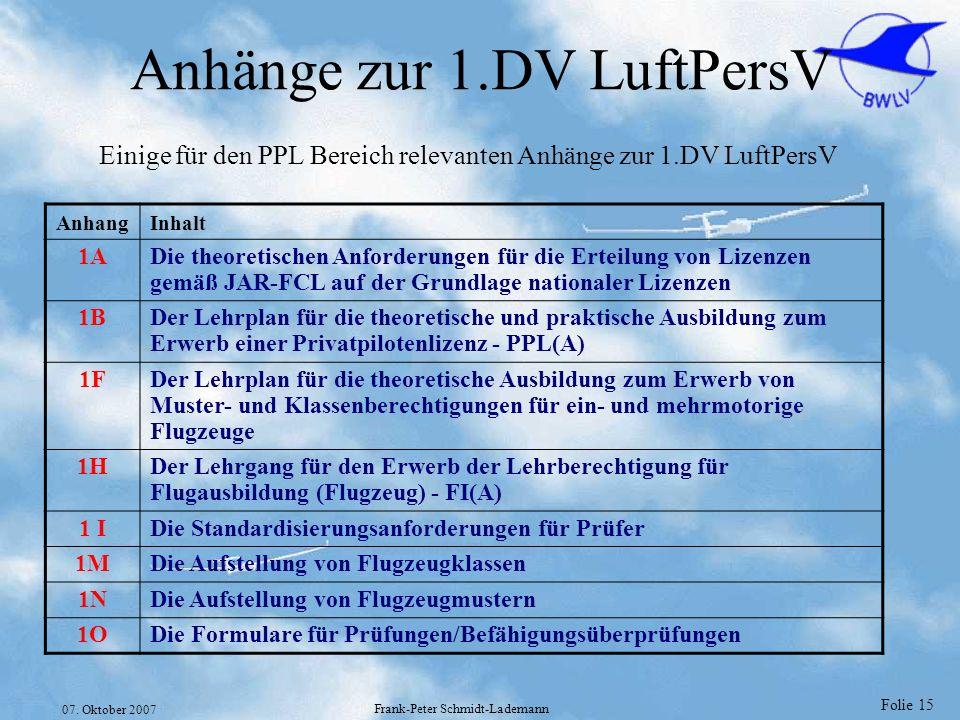 Folie 15 07. Oktober 2007 Frank-Peter Schmidt-Lademann Anhänge zur 1.DV LuftPersV AnhangInhalt 1ADie theoretischen Anforderungen für die Erteilung von
