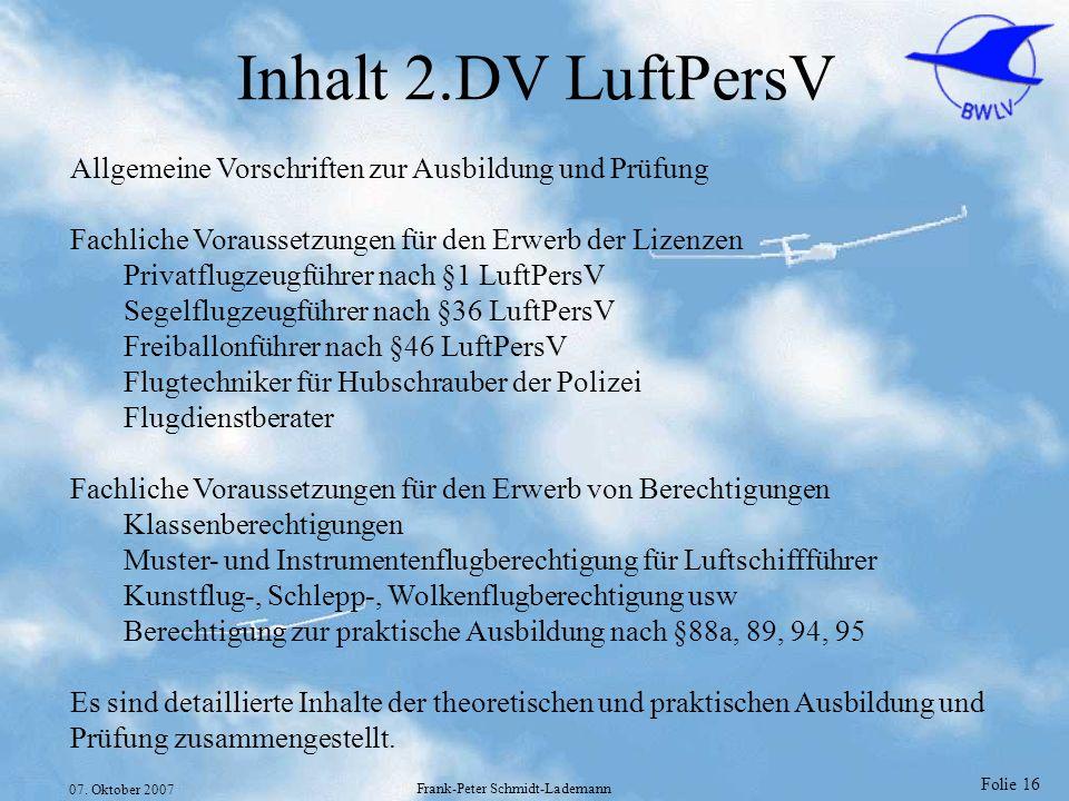 Folie 16 07. Oktober 2007 Frank-Peter Schmidt-Lademann Inhalt 2.DV LuftPersV Allgemeine Vorschriften zur Ausbildung und Prüfung Fachliche Voraussetzun