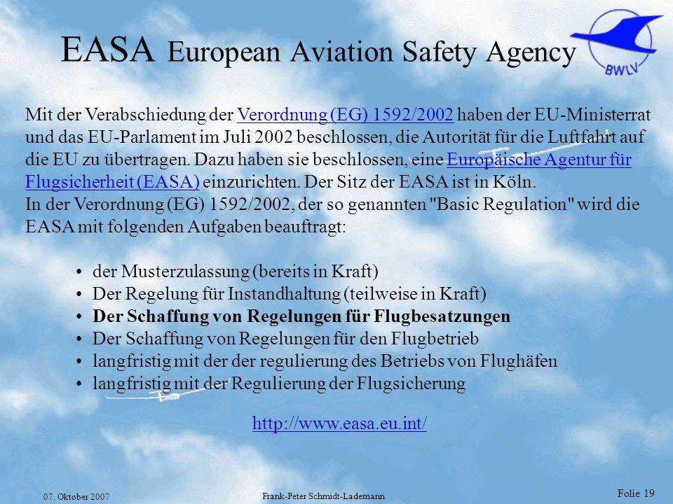 Folie 19 07. Oktober 2007 Frank-Peter Schmidt-Lademann EASA European Aviation Safety Agency Mit der Verabschiedung der Verordnung (EG) 1592/2002 haben