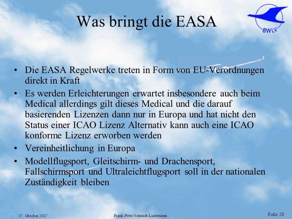 Folie 20 07. Oktober 2007 Frank-Peter Schmidt-Lademann Was bringt die EASA Die EASA Regelwerke treten in Form von EU-Verordnungen direkt in Kraft Es w