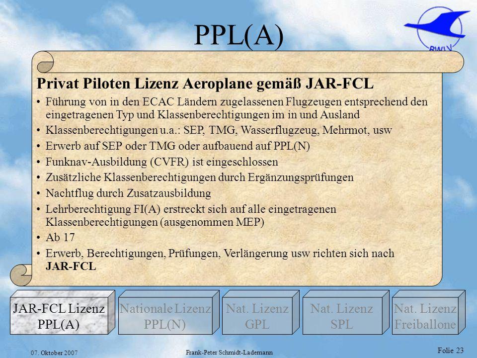 Folie 23 07. Oktober 2007 Frank-Peter Schmidt-Lademann PPL(A) Privat Piloten Lizenz Aeroplane gemäß JAR-FCL Führung von in den ECAC Ländern zugelassen