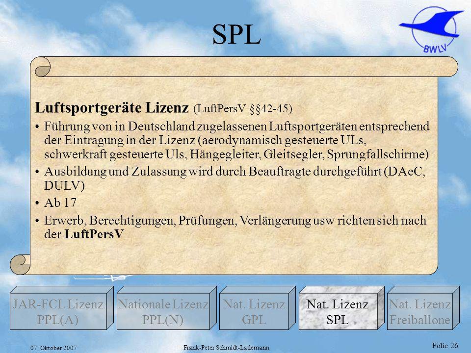 Folie 26 07. Oktober 2007 Frank-Peter Schmidt-Lademann SPL Nationale Lizenz PPL(N) Nat. Lizenz GPL JAR-FCL Lizenz PPL(A) Nat. Lizenz Freiballone Nat.