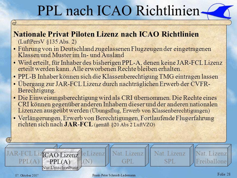 Folie 28 07. Oktober 2007 Frank-Peter Schmidt-Lademann PPL nach ICAO Richtlinien Nationale Lizenz PPL(N) Nat. Lizenz GPL JAR-FCL Lizenz PPL(A) Nat. Li