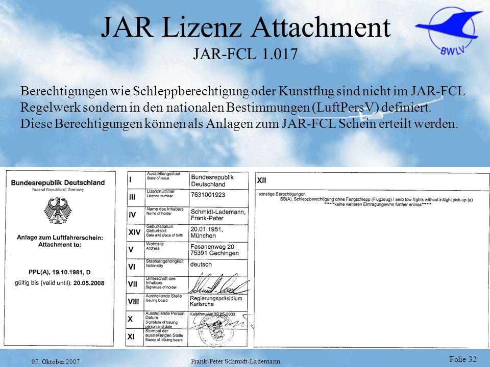 Folie 32 07. Oktober 2007 Frank-Peter Schmidt-Lademann JAR Lizenz Attachment JAR-FCL 1.017 Berechtigungen wie Schleppberechtigung oder Kunstflug sind