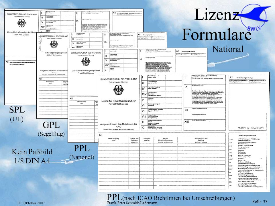 Folie 33 07. Oktober 2007 Frank-Peter Schmidt-Lademann Lizenz Formulare National SPL (UL) GPL (Segelflug) PPL (National) PPL (nach ICAO Richtlinien be