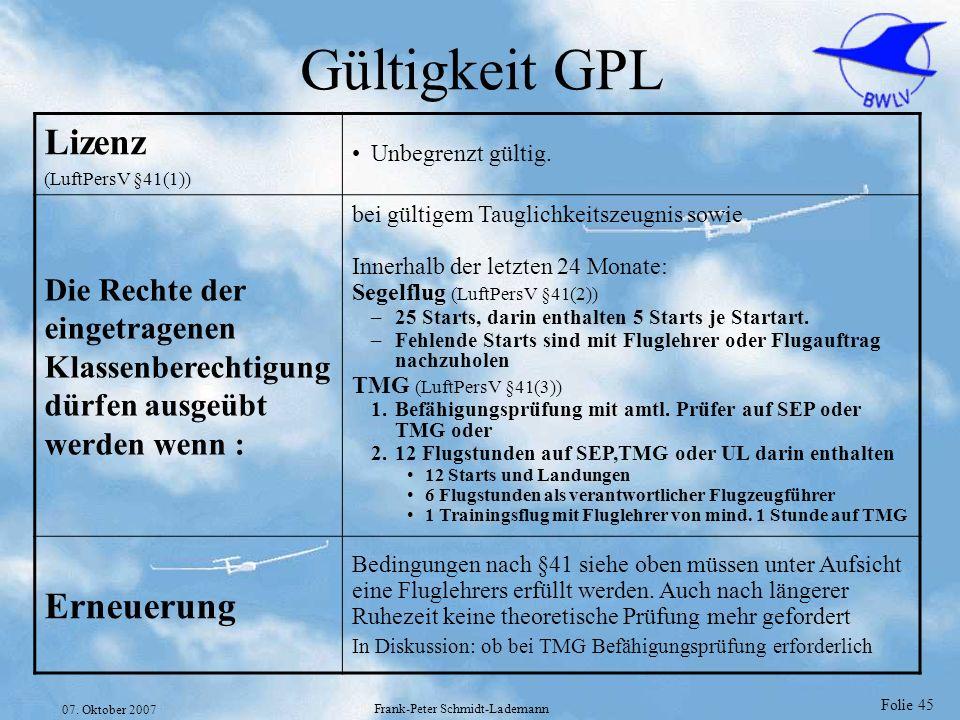 Folie 45 07. Oktober 2007 Frank-Peter Schmidt-Lademann Gültigkeit GPL Lizenz (LuftPersV §41(1)) Unbegrenzt gültig. Die Rechte der eingetragenen Klasse
