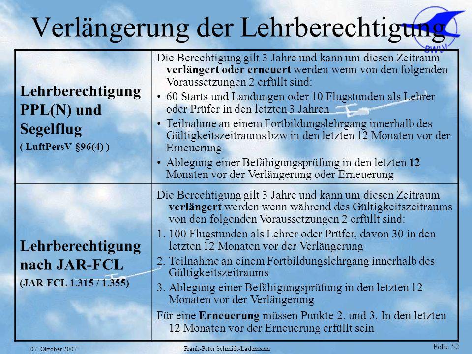 Folie 52 07. Oktober 2007 Frank-Peter Schmidt-Lademann Verlängerung der Lehrberechtigung Lehrberechtigung PPL(N) und Segelflug ( LuftPersV §96(4) ) Di