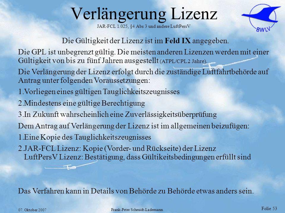 Folie 53 07. Oktober 2007 Frank-Peter Schmidt-Lademann Verlängerung Lizenz JAR-FCL 1.025, §4 Abs 3 und andere LuftPersV Die Gültigkeit der Lizenz ist