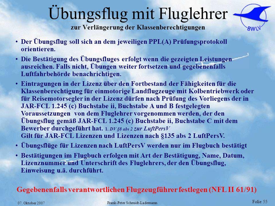 Folie 55 07. Oktober 2007 Frank-Peter Schmidt-Lademann Übungsflug mit Fluglehrer zur Verlängerung der Klassenberechtigungen Der Übungsflug soll sich a