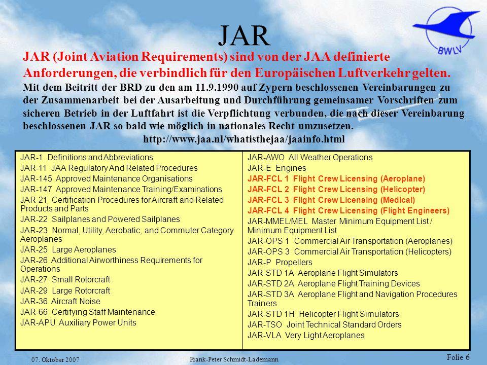 Folie 6 07. Oktober 2007 Frank-Peter Schmidt-Lademann JAR JAR (Joint Aviation Requirements) sind von der JAA definierte Anforderungen, die verbindlich