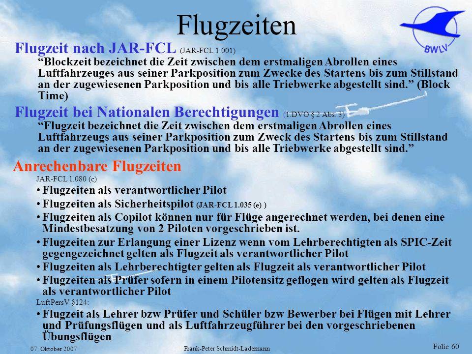 Folie 60 07. Oktober 2007 Frank-Peter Schmidt-Lademann Flugzeiten Anrechenbare Flugzeiten JAR-FCL 1.080 (c) Flugzeiten als verantwortlicher Pilot Flug