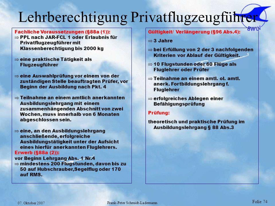 Folie 74 07. Oktober 2007 Frank-Peter Schmidt-Lademann Lehrberechtigung Privatflugzeugführer Fachliche Voraussetzungen (§88a (1)): PPL nach JAR-FCL 1