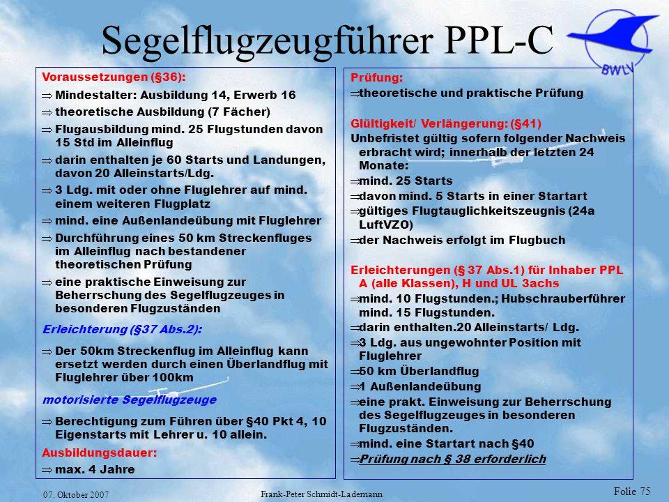 Folie 75 07. Oktober 2007 Frank-Peter Schmidt-Lademann Segelflugzeugführer PPL-C Voraussetzungen (§36): Mindestalter: Ausbildung 14, Erwerb 16 theoret