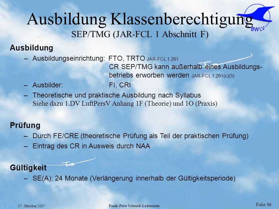Folie 86 07. Oktober 2007 Frank-Peter Schmidt-Lademann Ausbildung Klassenberechtigung SEP/TMG (JAR-FCL 1 Abschnitt F) Ausbildung –Ausbildungseinrichtu