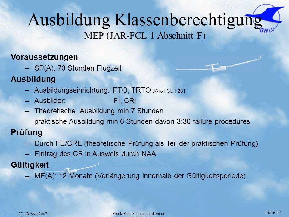 Folie 87 07. Oktober 2007 Frank-Peter Schmidt-Lademann Ausbildung Klassenberechtigung MEP (JAR-FCL 1 Abschnitt F) Voraussetzungen –SP(A): 70 Stunden F