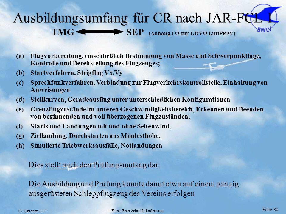 Folie 88 07. Oktober 2007 Frank-Peter Schmidt-Lademann Ausbildungsumfang für CR nach JAR-FCL 1 TMG SEP (Anhang 1 O zur 1.DVO LuftPersV) (a)Flugvorbere