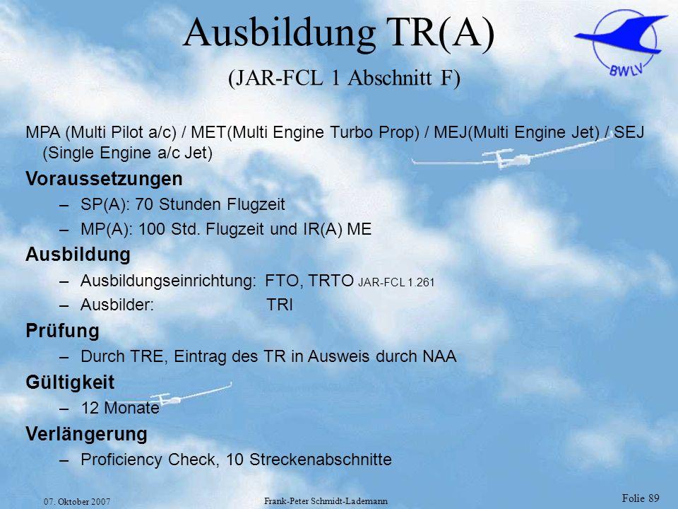 Folie 89 07. Oktober 2007 Frank-Peter Schmidt-Lademann Ausbildung TR(A) (JAR-FCL 1 Abschnitt F) MPA (Multi Pilot a/c) / MET(Multi Engine Turbo Prop) /