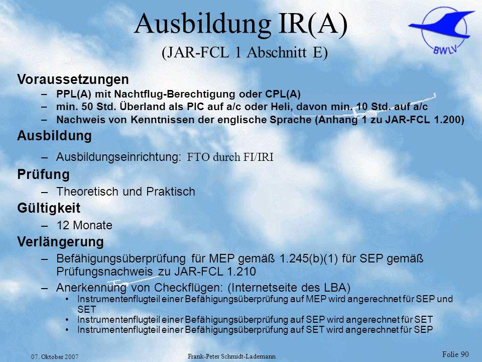 Folie 90 07. Oktober 2007 Frank-Peter Schmidt-Lademann Ausbildung IR(A) (JAR-FCL 1 Abschnitt E) Voraussetzungen –PPL(A) mit Nachtflug-Berechtigung ode