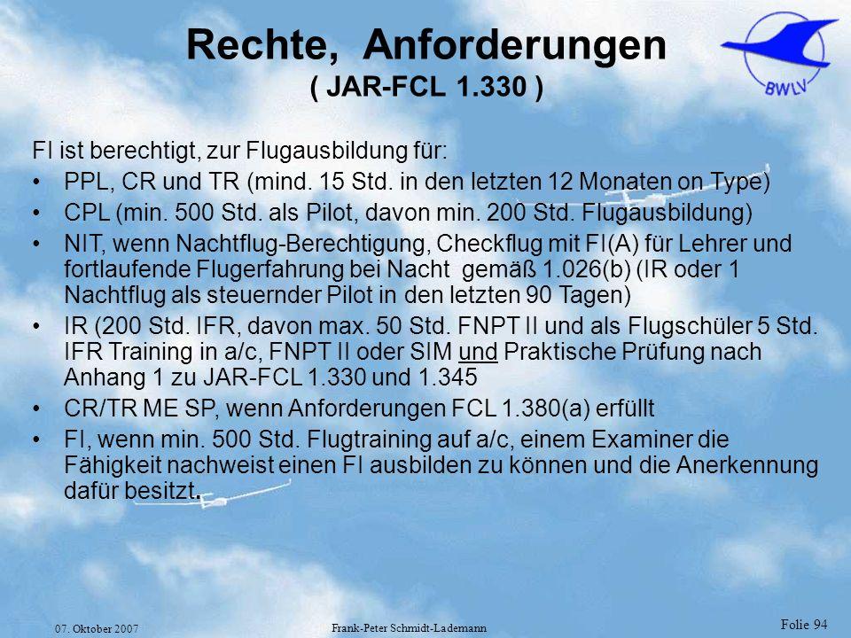 Folie 94 07. Oktober 2007 Frank-Peter Schmidt-Lademann Rechte, Anforderungen ( JAR-FCL 1.330 ) FI ist berechtigt, zur Flugausbildung für: PPL, CR und