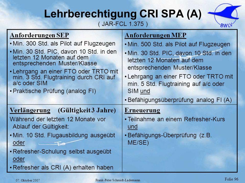 Folie 96 07. Oktober 2007 Frank-Peter Schmidt-Lademann Lehrberechtigung CRI SPA (A) ( JAR-FCL 1.375 ) Anforderungen SEP Min. 300 Std. als Pilot auf Fl