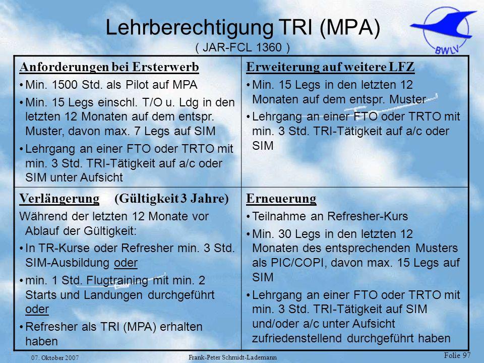 Folie 97 07. Oktober 2007 Frank-Peter Schmidt-Lademann Lehrberechtigung TRI (MPA) ( JAR-FCL 1360 ) Anforderungen bei Ersterwerb Min. 1500 Std. als Pil