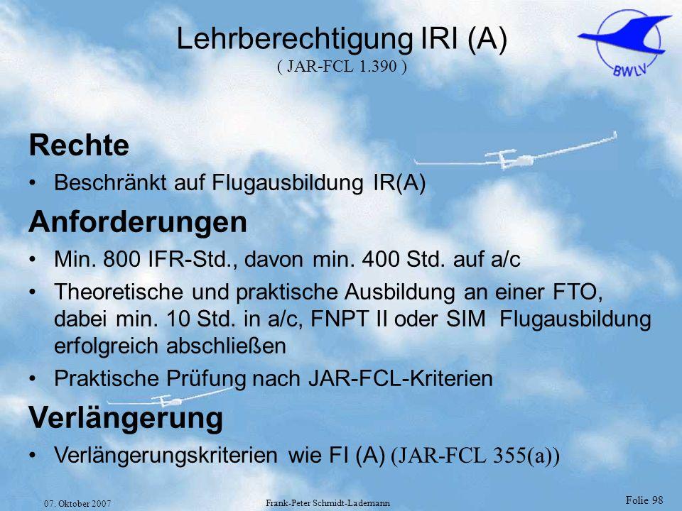 Folie 98 07. Oktober 2007 Frank-Peter Schmidt-Lademann Lehrberechtigung IRI (A) ( JAR-FCL 1.390 ) Rechte Beschränkt auf Flugausbildung IR(A) Anforderu