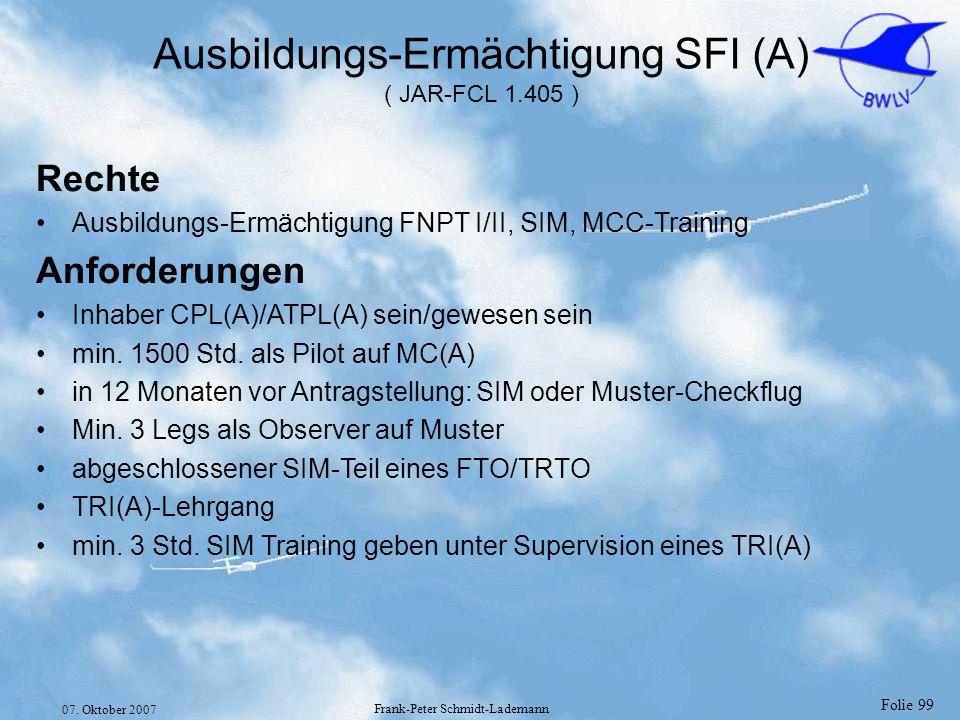 Folie 99 07. Oktober 2007 Frank-Peter Schmidt-Lademann Ausbildungs-Ermächtigung SFI (A) ( JAR-FCL 1.405 ) Rechte Ausbildungs-Ermächtigung FNPT I/II, S