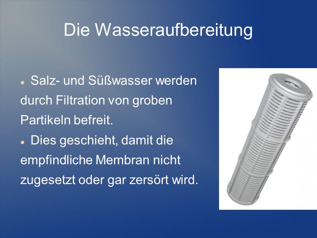 Die Wasseraufbereitung Salz- und Süßwasser werden durch Filtration von groben Partikeln befreit. Dies geschieht, damit die empfindliche Membran nicht
