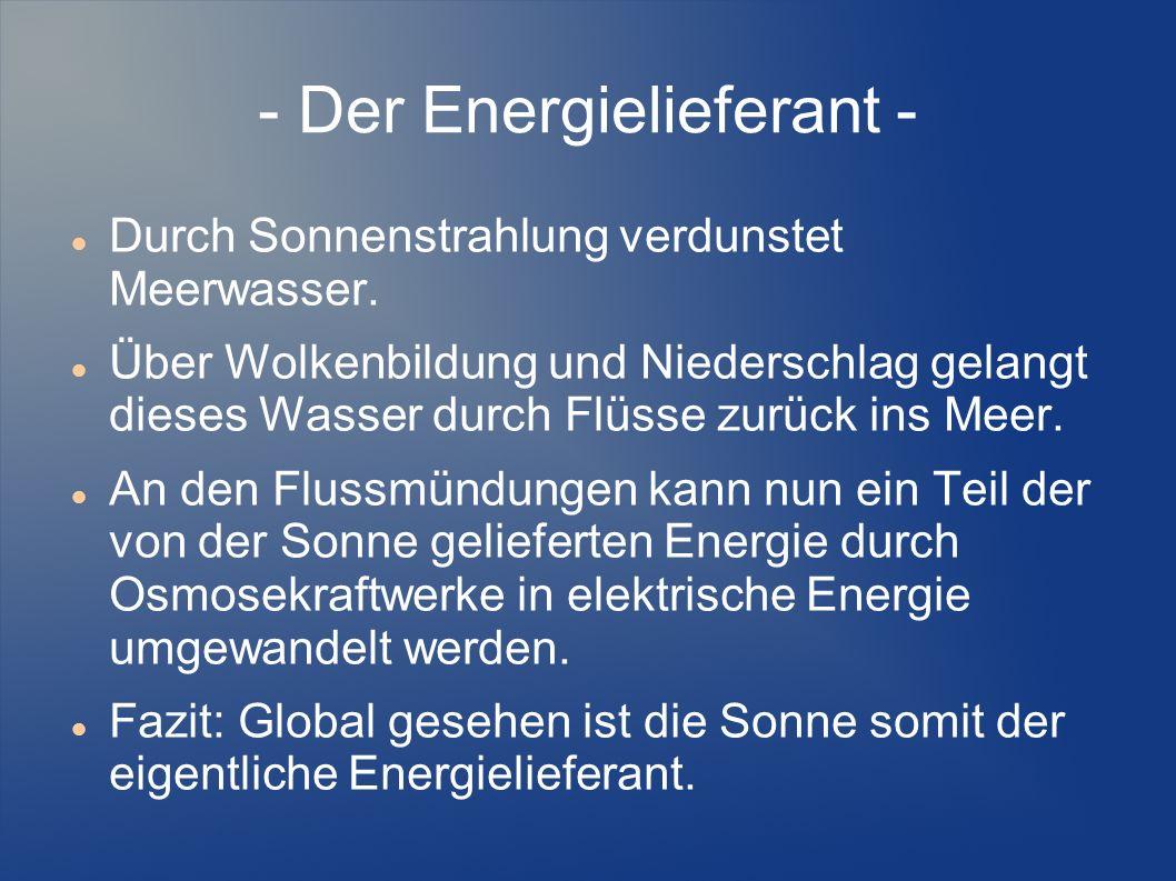 - Der Energielieferant - Durch Sonnenstrahlung verdunstet Meerwasser. Über Wolkenbildung und Niederschlag gelangt dieses Wasser durch Flüsse zurück in