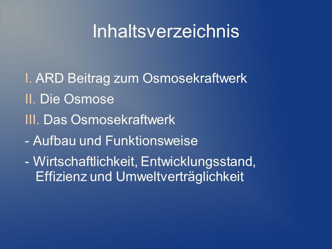 Inhaltsverzeichnis I.ARD Beitrag zum Osmosekraftwerk II. Die Osmose III. Das Osmosekraftwerk - Aufbau und Funktionsweise - Wirtschaftlichkeit, Entwick