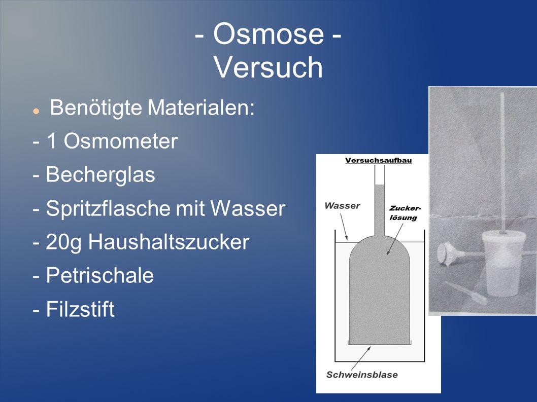 - Osmose - Versuch Benötigte Materialen: - 1 Osmometer - Becherglas - Spritzflasche mit Wasser - 20g Haushaltszucker - Petrischale - Filzstift