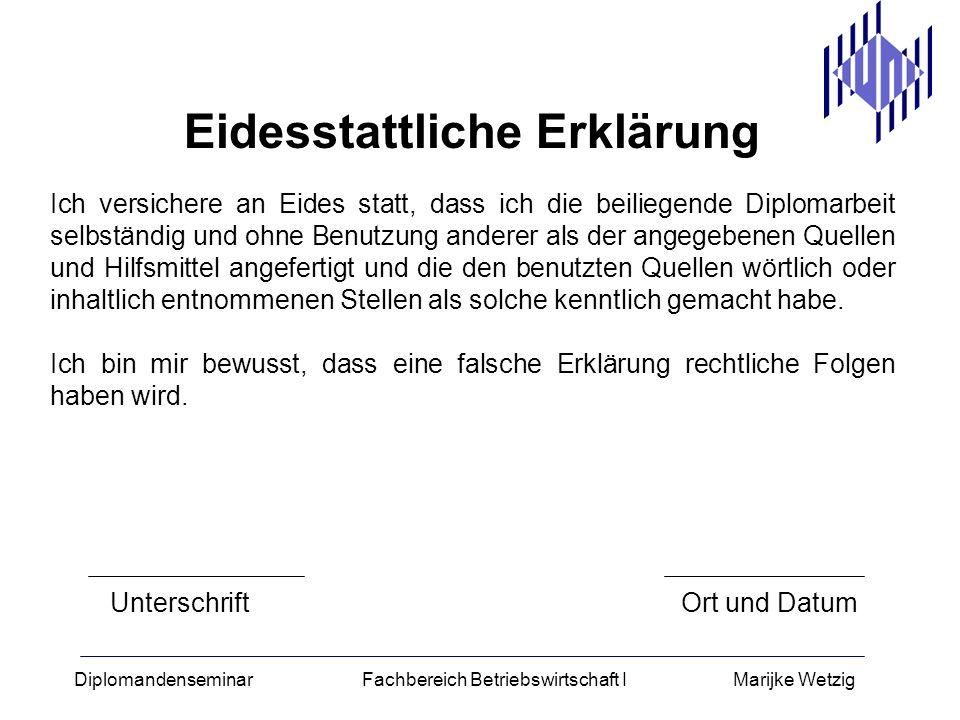 Diplomandenseminar Fachbereich Betriebswirtschaft I Marijke Wetzig Eidesstattliche Erklärung Ich versichere an Eides statt, dass ich die beiliegende D