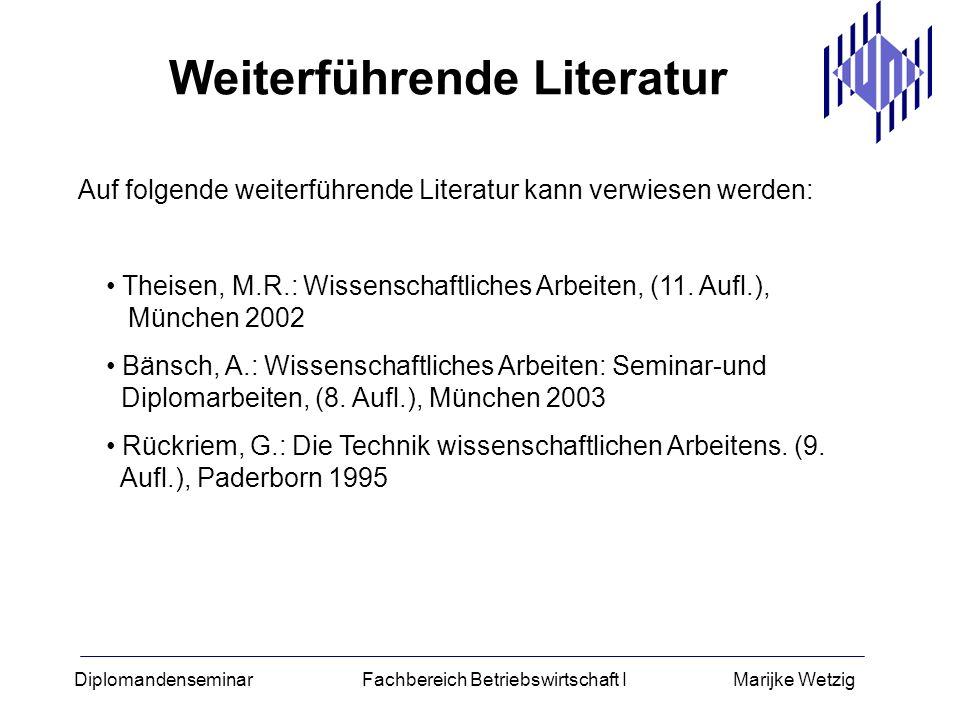 Diplomandenseminar Fachbereich Betriebswirtschaft I Marijke Wetzig Auf folgende weiterführende Literatur kann verwiesen werden: Theisen, M.R.: Wissens