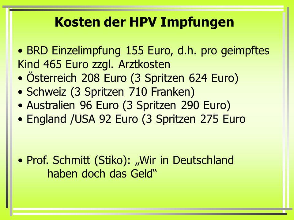 Kosten der HPV Impfungen BRD Einzelimpfung 155 Euro, d.h. pro geimpftes Kind 465 Euro zzgl. Arztkosten Österreich 208 Euro (3 Spritzen 624 Euro) Schwe