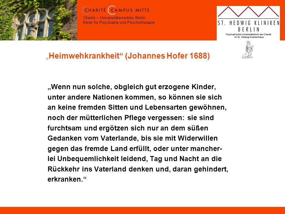 Charité – Universitätsmedizin Berlin Klinik für Psychiatrie und Psychotherapie Heimwehkrankheit (Johannes Hofer 1688) Wenn nun solche, obgleich gut er