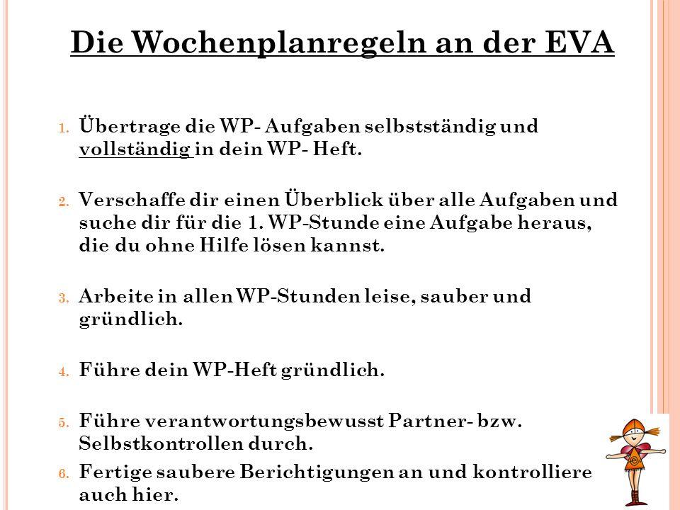 Die Wochenplanregeln an der EVA 1. Übertrage die WP- Aufgaben selbstständig und vollständig in dein WP- Heft. 2. Verschaffe dir einen Überblick über a
