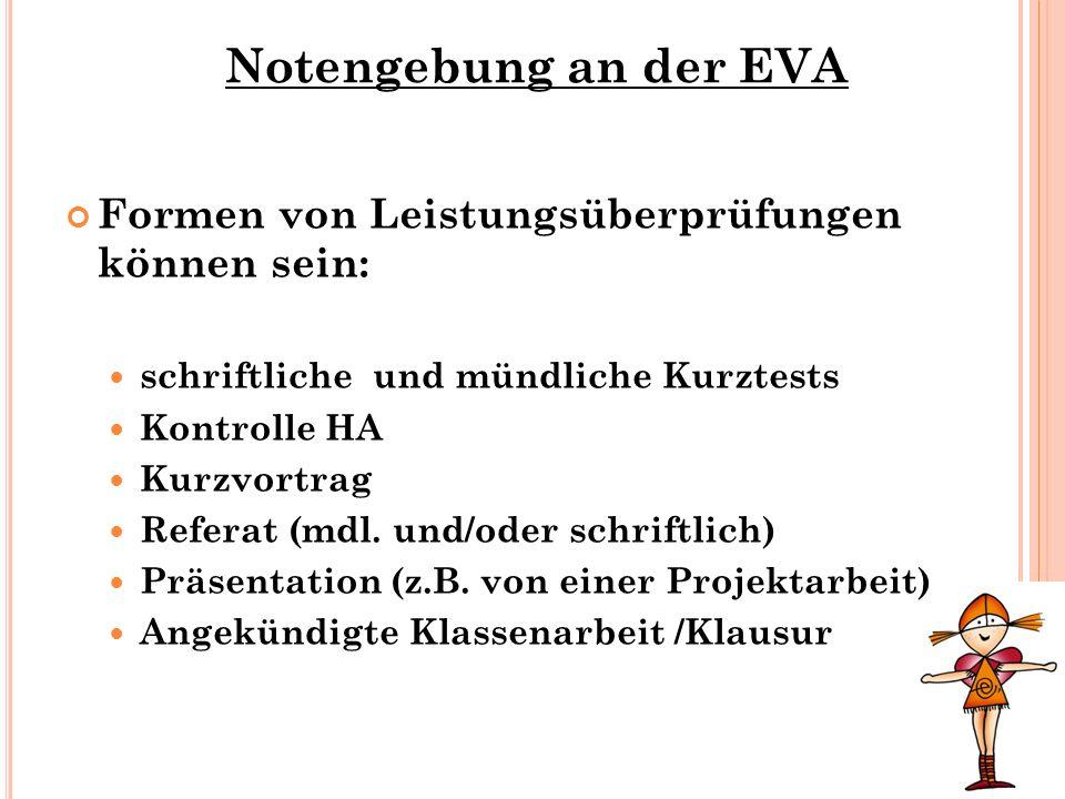 Notengebung an der EVA Formen von Leistungsüberprüfungen können sein: schriftliche und mündliche Kurztests Kontrolle HA Kurzvortrag Referat (mdl. und/
