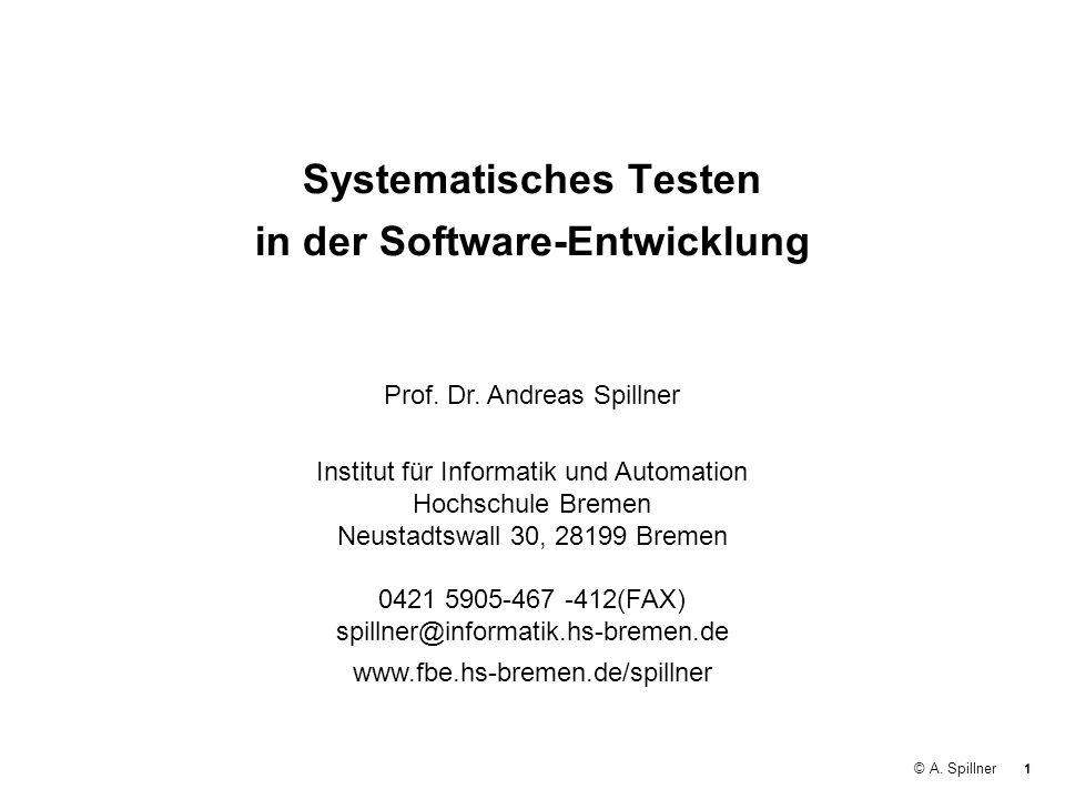 1 © A. Spillner Systematisches Testen in der Software-Entwicklung Prof. Dr. Andreas Spillner Institut für Informatik und Automation Hochschule Bremen