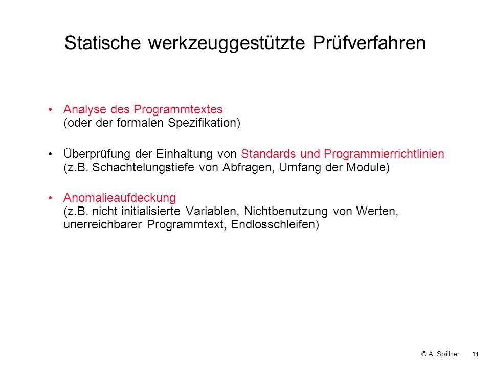 11 © A. Spillner Statische werkzeuggestützte Prüfverfahren Analyse des Programmtextes (oder der formalen Spezifikation) Überprüfung der Einhaltung von