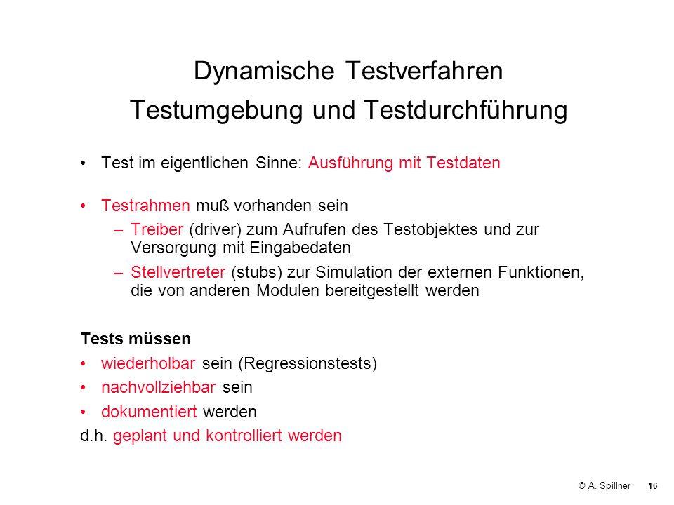 16 © A. Spillner Dynamische Testverfahren Testumgebung und Testdurchführung Test im eigentlichen Sinne: Ausführung mit Testdaten Testrahmen muß vorhan