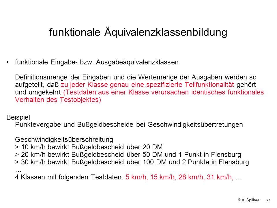 23 © A. Spillner funktionale Äquivalenzklassenbildung funktionale Eingabe- bzw. Ausgabeäquivalenzklassen Definitionsmenge der Eingaben und die Werteme