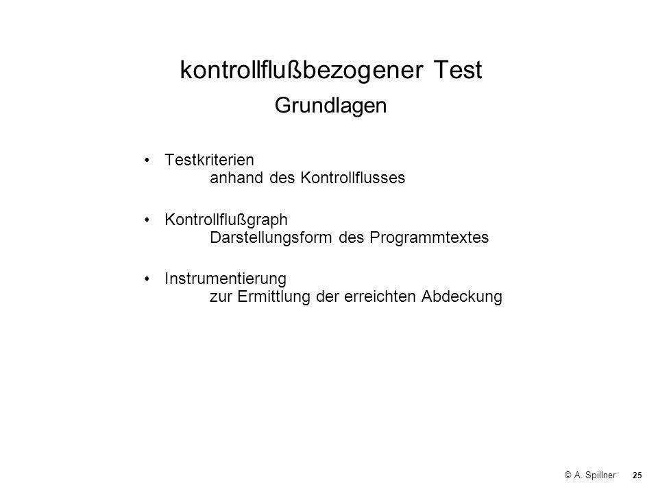 25 © A. Spillner kontrollflußbezogener Test Grundlagen Testkriterien anhand des Kontrollflusses Kontrollflußgraph Darstellungsform des Programmtextes