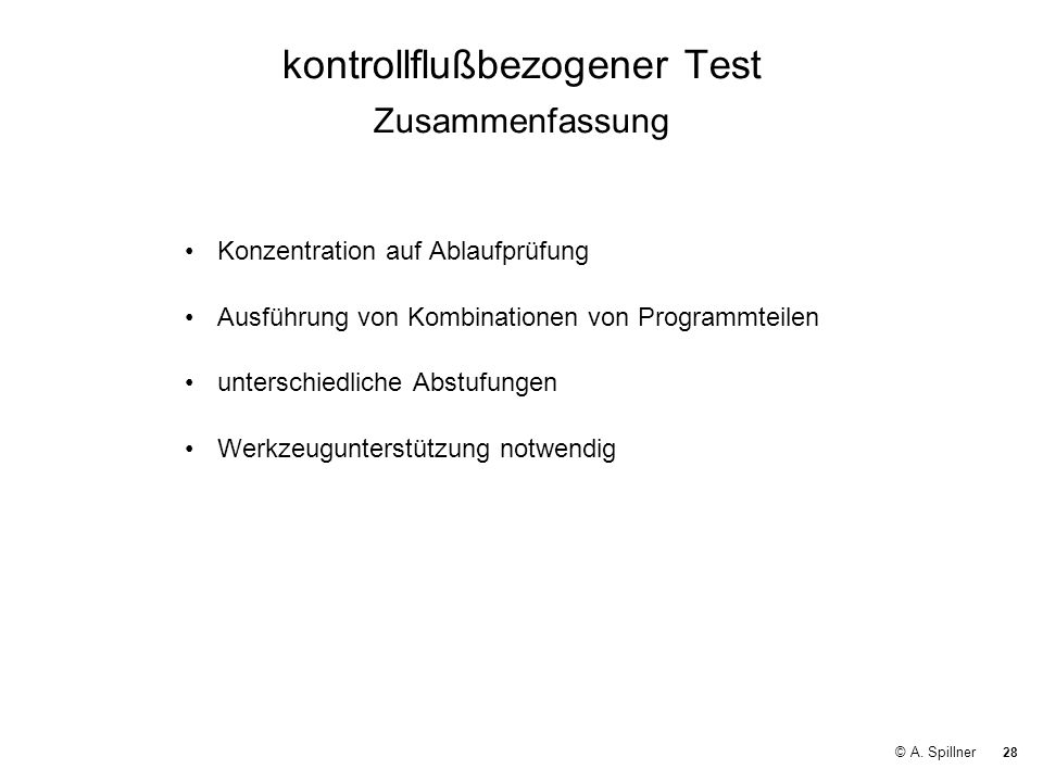28 © A. Spillner kontrollflußbezogener Test Zusammenfassung Konzentration auf Ablaufprüfung Ausführung von Kombinationen von Programmteilen unterschie