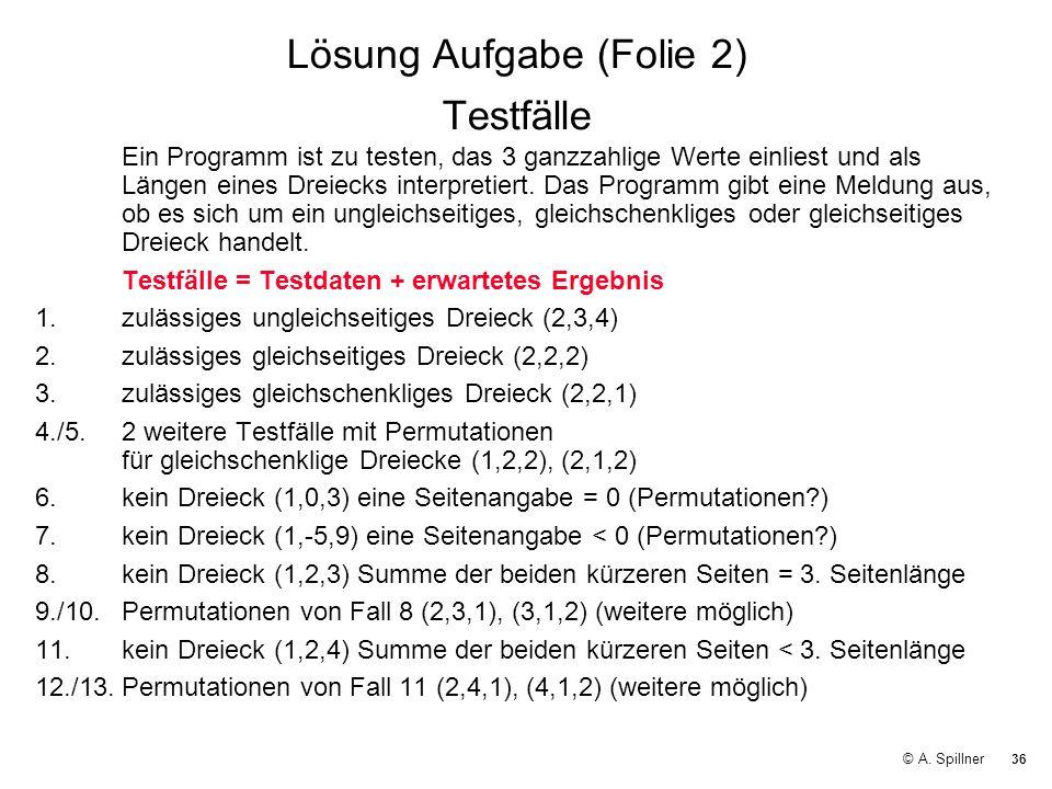 36 © A. Spillner Lösung Aufgabe (Folie 2) Testfälle Ein Programm ist zu testen, das 3 ganzzahlige Werte einliest und als Längen eines Dreiecks interpr