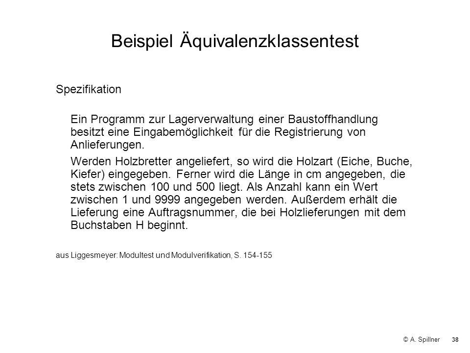 38 © A. Spillner Beispiel Äquivalenzklassentest Spezifikation Ein Programm zur Lagerverwaltung einer Baustoffhandlung besitzt eine Eingabemöglichkeit