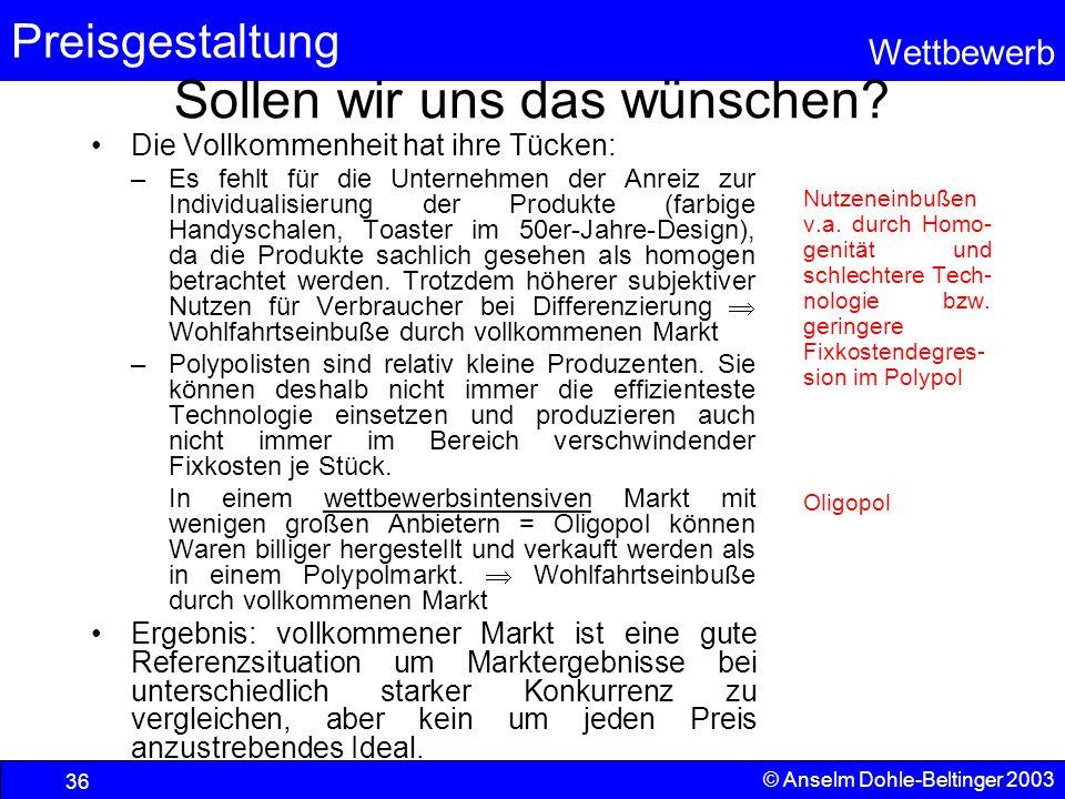 Preisgestaltung Wettbewerb © Anselm Dohle-Beltinger 2003 36 Sollen wir uns das wünschen? Die Vollkommenheit hat ihre Tücken: –Es fehlt für die Unterne