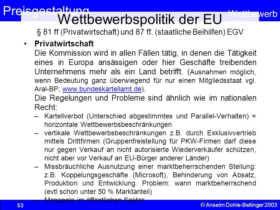 Preisgestaltung Wettbewerb © Anselm Dohle-Beltinger 2003 53 Wettbewerbspolitik der EU § 81 ff (Privatwirtschaft) und 87 ff. (staatliche Beihilfen) EGV