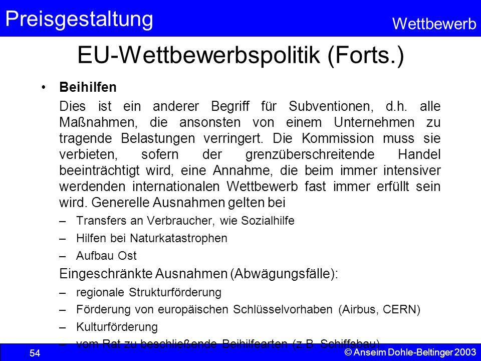 Preisgestaltung Wettbewerb © Anselm Dohle-Beltinger 2003 54 EU-Wettbewerbspolitik (Forts.) Beihilfen Dies ist ein anderer Begriff für Subventionen, d.