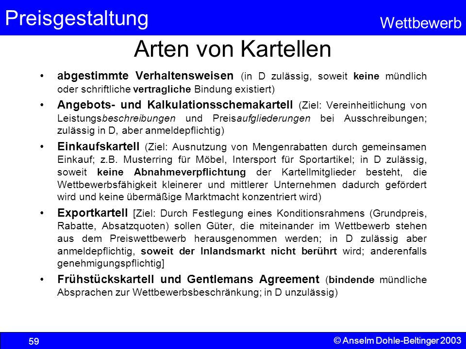 Preisgestaltung Wettbewerb © Anselm Dohle-Beltinger 2003 59 Arten von Kartellen abgestimmte Verhaltensweisen (in D zulässig, soweit keine mündlich ode