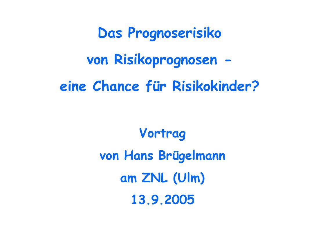 Das Prognoserisiko von Risikoprognosen - eine Chance für Risikokinder? Vortrag von Hans Brügelmann am ZNL (Ulm) 13.9.2005